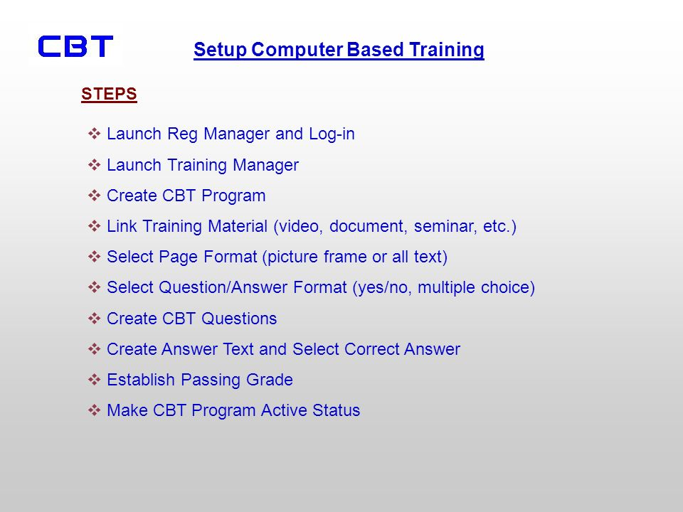 Setup Computer Based Training Launch Reg Manager and Log-in Launch Training Manager Create CBT Program Link Training Material (video, document, seminar, etc.) Select Page Format (picture frame or all text) Select Question/Answer Format (yes/no, multiple choice) Create CBT Questions Create Answer Text and Select Correct Answer Establish Passing Grade Make CBT Program Active Status STEPS