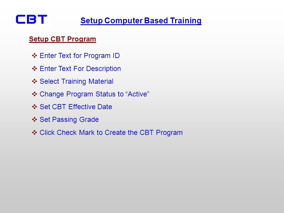 Setup Computer Based Training Enter Text for Program ID Enter Text For Description Select Training Material Change Program Status to Active Set CBT Effective Date Set Passing Grade Click Check Mark to Create the CBT Program Setup CBT Program