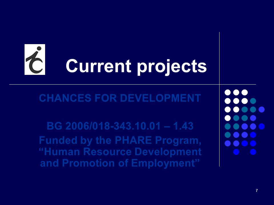 7 Current projects CHANCES FOR DEVELOPMENT BG 2006/018-343.10.01 – 1.43 Funded by the PHARE Program, Human Resource Development and Promotion of Employment