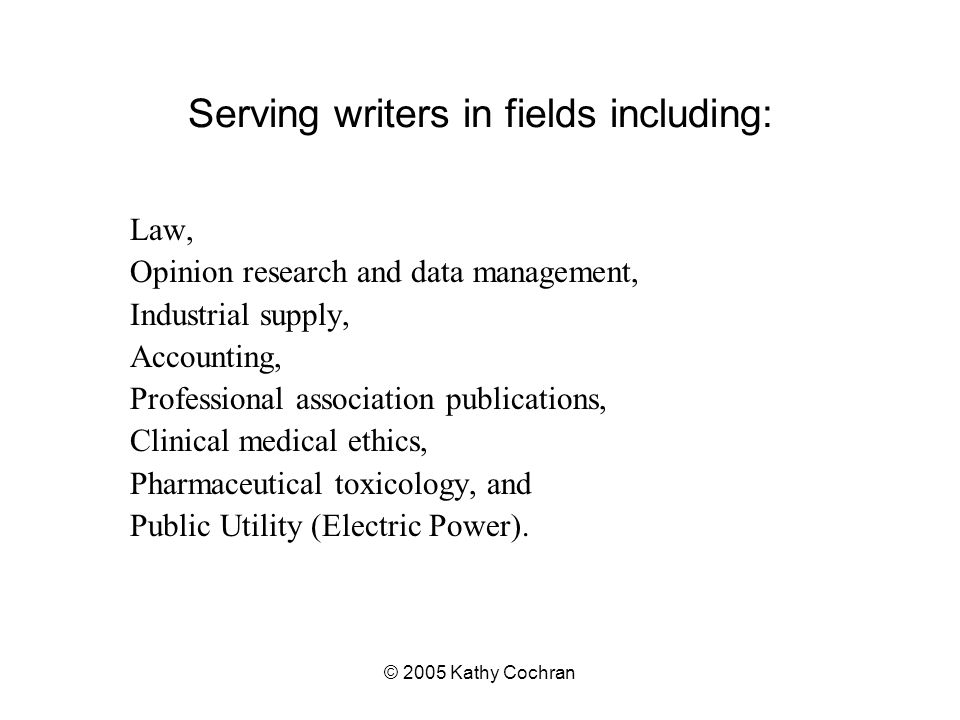 © 2005 Kathy Cochran Serving writers in fields including: Law, Opinion research and data management, Industrial supply, Accounting, Professional association publications, Clinical medical ethics, Pharmaceutical toxicology, and Public Utility (Electric Power).