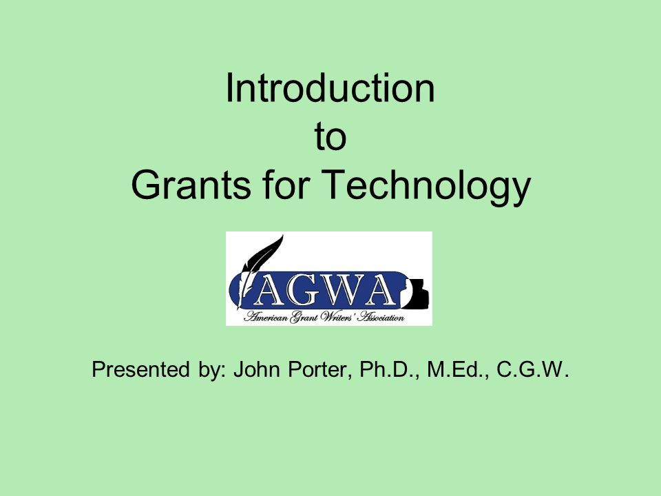 Introduction to Grants for Technology Presented by: John Porter, Ph.D., M.Ed., C.G.W.