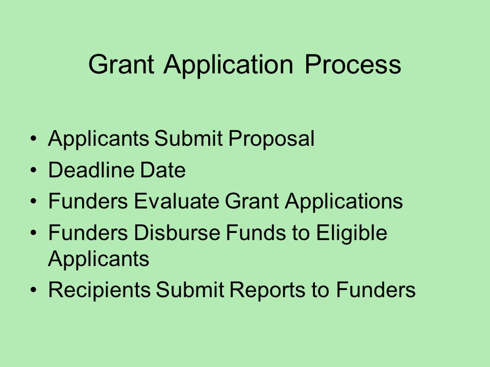 Grant Application Process Applicants Submit Proposal Deadline Date Funders Evaluate Grant Applications Funders Disburse Funds to Eligible Applicants Recipients Submit Reports to Funders