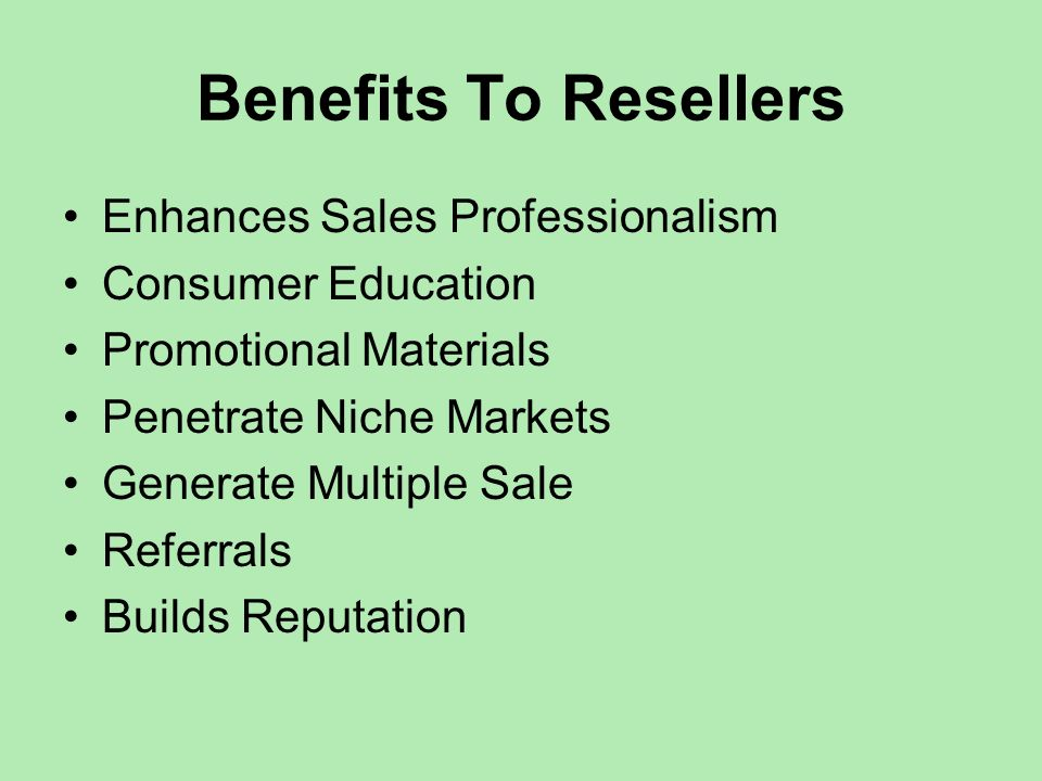 Benefits To Resellers Enhances Sales Professionalism Consumer Education Promotional Materials Penetrate Niche Markets Generate Multiple Sale Referrals Builds Reputation