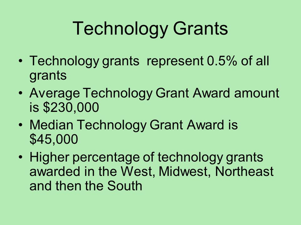 Technology Grants Technology grants represent 0.5% of all grants Average Technology Grant Award amount is $230,000 Median Technology Grant Award is $45,000 Higher percentage of technology grants awarded in the West, Midwest, Northeast and then the South