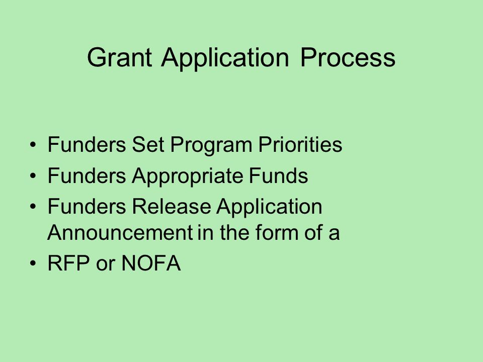 Grant Application Process Funders Set Program Priorities Funders Appropriate Funds Funders Release Application Announcement in the form of a RFP or NOFA