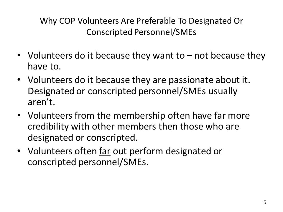 Why COP Volunteers Are Preferable To Designated Or Conscripted Personnel/SMEs Volunteers do it because they want to – not because they have to.