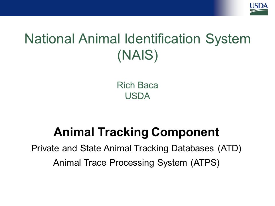 Animal Tracking Component Private and State Animal Tracking Databases (ATD) Animal Trace Processing System (ATPS) National Animal Identification System (NAIS) Rich Baca USDA