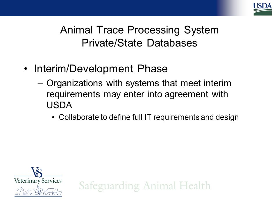 Animal Trace Processing System Private/State Databases Interim/Development Phase –Organizations with systems that meet interim requirements may enter into agreement with USDA Collaborate to define full IT requirements and design