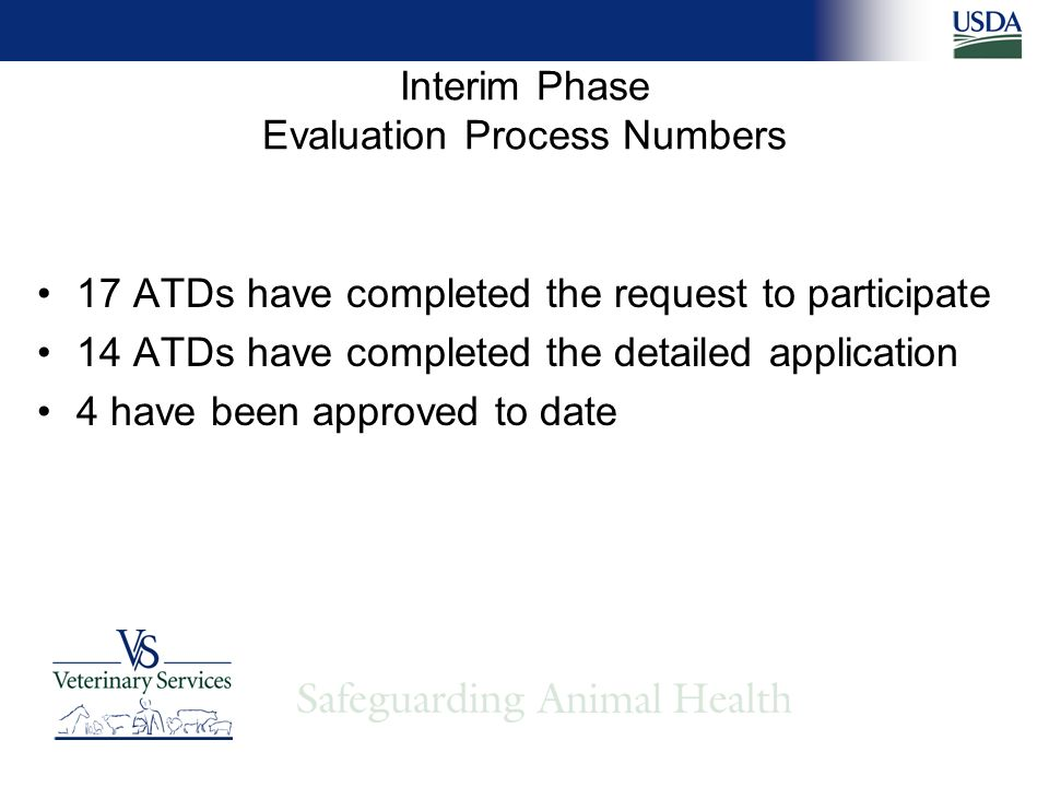 17 ATDs have completed the request to participate 14 ATDs have completed the detailed application 4 have been approved to date Interim Phase Evaluation Process Numbers