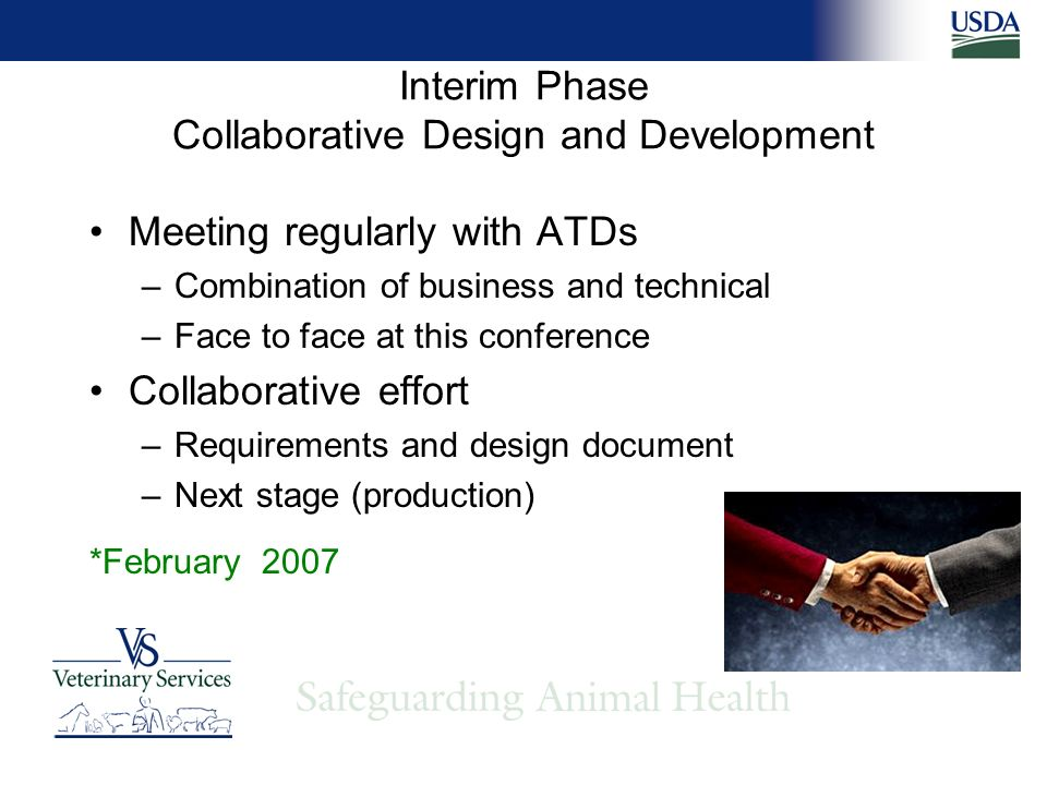 Interim Phase Collaborative Design and Development Meeting regularly with ATDs –Combination of business and technical –Face to face at this conference Collaborative effort –Requirements and design document –Next stage (production) *February 2007