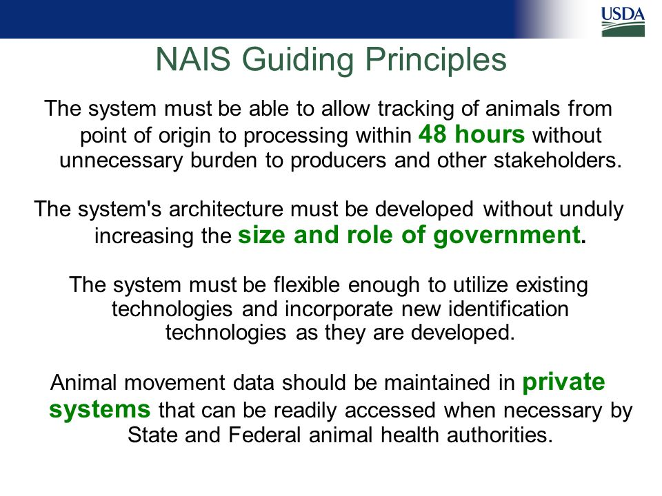 NAIS Guiding Principles The system must be able to allow tracking of animals from point of origin to processing within 48 hours without unnecessary burden to producers and other stakeholders.
