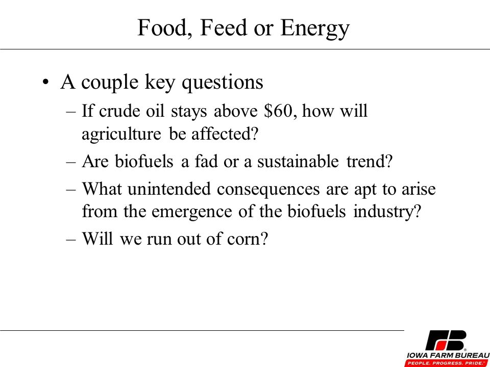 Food, Feed or Energy A couple key questions –If crude oil stays above $60, how will agriculture be affected.
