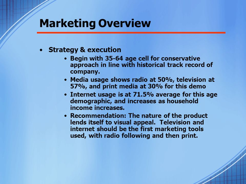 Marketing Overview Strategy & execution Begin with age cell for conservative approach in line with historical track record of company.