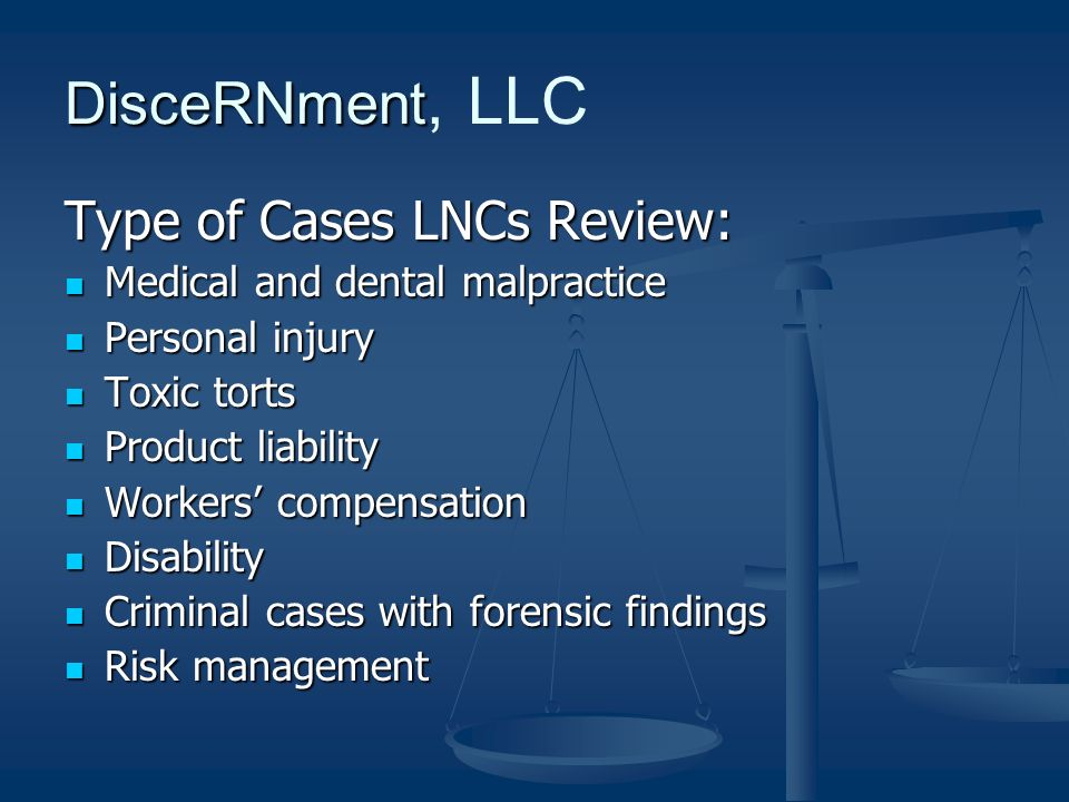 Type of Cases LNCs Review: Medical and dental malpractice Medical and dental malpractice Personal injury Personal injury Toxic torts Toxic torts Product liability Product liability Workers compensation Workers compensation Disability Disability Criminal cases with forensic findings Criminal cases with forensic findings Risk management Risk management