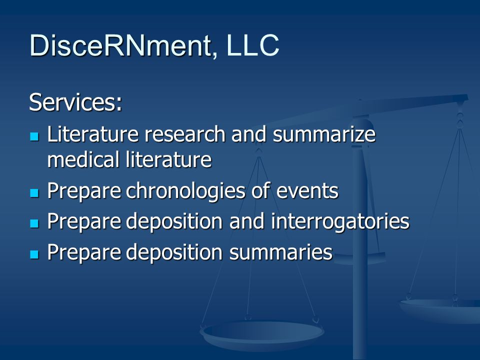 DisceRNment DisceRNment, LLC Services: Literature research and summarize medical literature Literature research and summarize medical literature Prepare chronologies of events Prepare chronologies of events Prepare deposition and interrogatories Prepare deposition and interrogatories Prepare deposition summaries Prepare deposition summaries