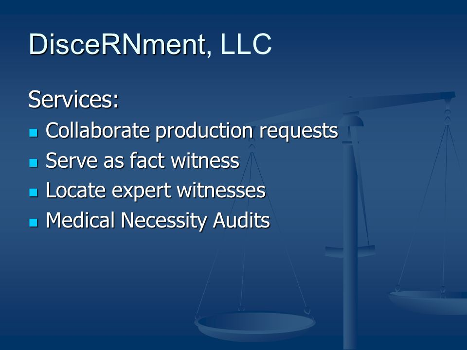 DisceRNment DisceRNment, LLC Services: Collaborate production requests Collaborate production requests Serve as fact witness Serve as fact witness Locate expert witnesses Locate expert witnesses Medical Necessity Audits Medical Necessity Audits