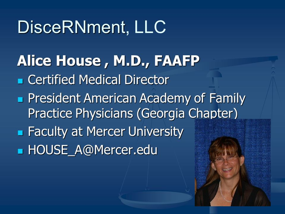 DisceRNment DisceRNment, LLC Alice House, M.D., FAAFP Certified Medical Director Certified Medical Director President American Academy of Family Practice Physicians (Georgia Chapter) President American Academy of Family Practice Physicians (Georgia Chapter) Faculty at Mercer University Faculty at Mercer University HOUSE_A@Mercer.edu HOUSE_A@Mercer.edu