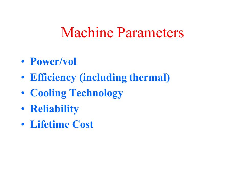 Machine Parameters Power/vol Efficiency (including thermal) Cooling Technology Reliability Lifetime Cost