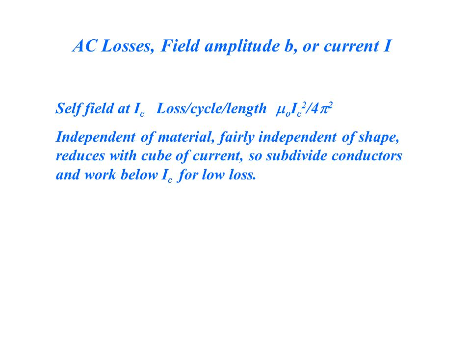 AC Losses, Field amplitude b, or current I Self field at I c Loss/cycle/length o I c 2 /4 2 Independent of material, fairly independent of shape, reduces with cube of current, so subdivide conductors and work below I c for low loss.
