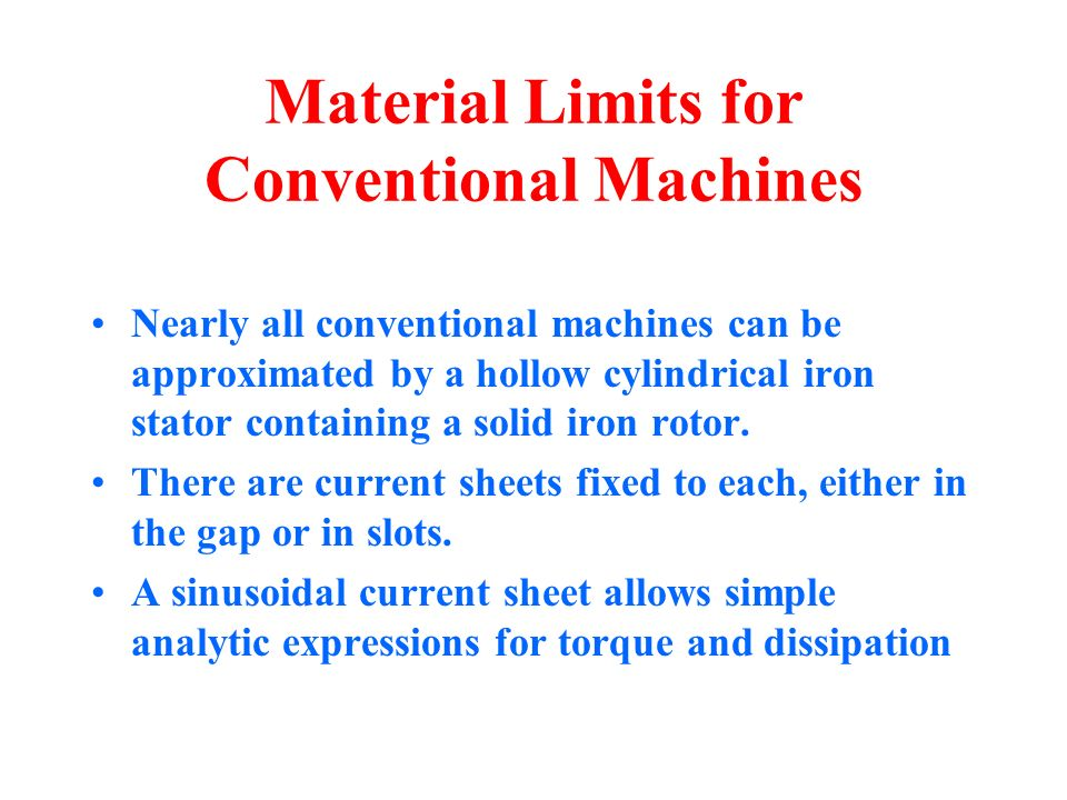 Material Limits for Conventional Machines Nearly all conventional machines can be approximated by a hollow cylindrical iron stator containing a solid iron rotor.