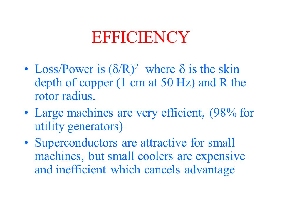 EFFICIENCY Loss/Power is ( /R) 2 where is the skin depth of copper (1 cm at 50 Hz) and R the rotor radius.