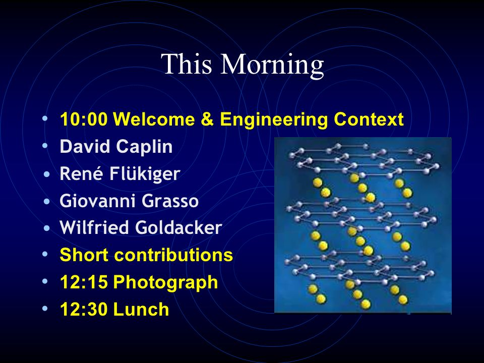 This Morning 10:00 Welcome & Engineering Context David Caplin René Flükiger Giovanni Grasso Wilfried Goldacker Short contributions 12:15 Photograph 12:30 Lunch