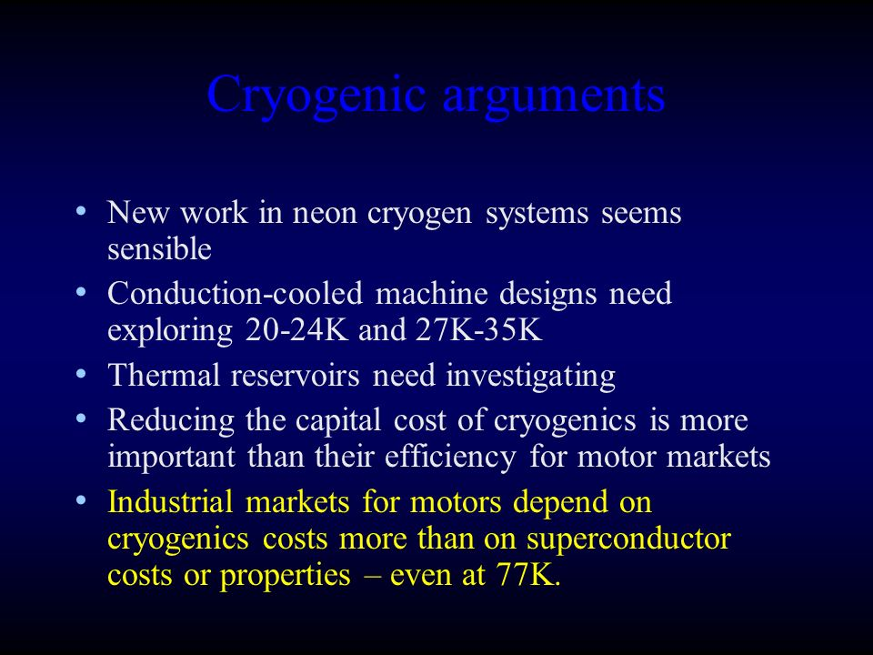 Cryogenic arguments New work in neon cryogen systems seems sensible Conduction-cooled machine designs need exploring 20-24K and 27K-35K Thermal reservoirs need investigating Reducing the capital cost of cryogenics is more important than their efficiency for motor markets Industrial markets for motors depend on cryogenics costs more than on superconductor costs or properties – even at 77K.
