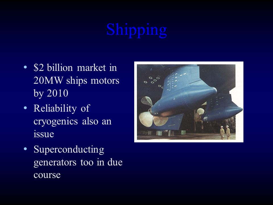 Shipping $2 billion market in 20MW ships motors by 2010 Reliability of cryogenics also an issue Superconducting generators too in due course