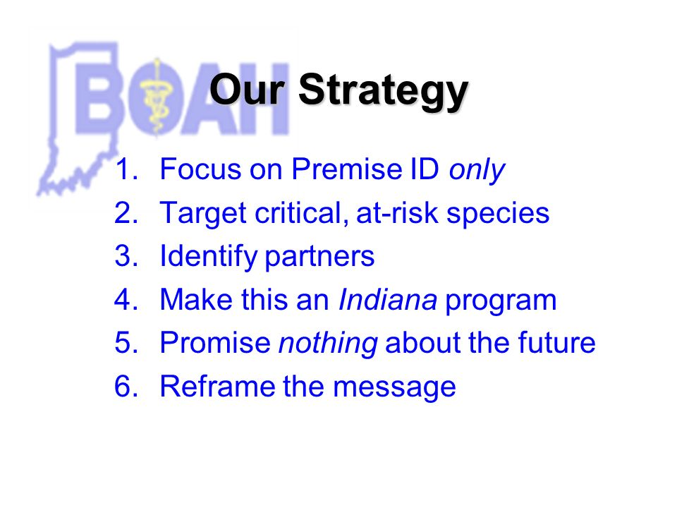Our Strategy 1.Focus on Premise ID only 2.Target critical, at-risk species 3.Identify partners 4.Make this an Indiana program 5.Promise nothing about the future 6.Reframe the message