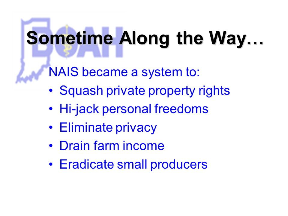Sometime Along the Way… NAIS became a system to: Squash private property rights Hi-jack personal freedoms Eliminate privacy Drain farm income Eradicate small producers