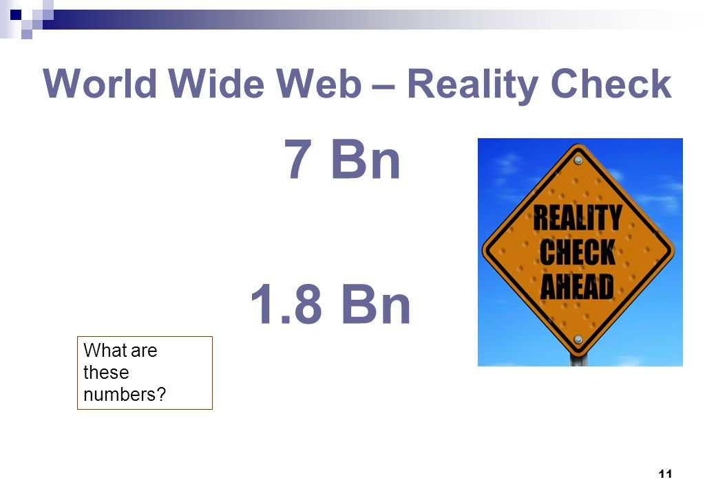 11 World Wide Web – Reality Check 7 Bn 1.8 Bn What are these numbers