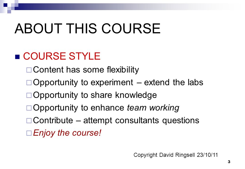 3 ABOUT THIS COURSE COURSE STYLE Content has some flexibility Opportunity to experiment – extend the labs Opportunity to share knowledge Opportunity to enhance team working Contribute – attempt consultants questions Enjoy the course.