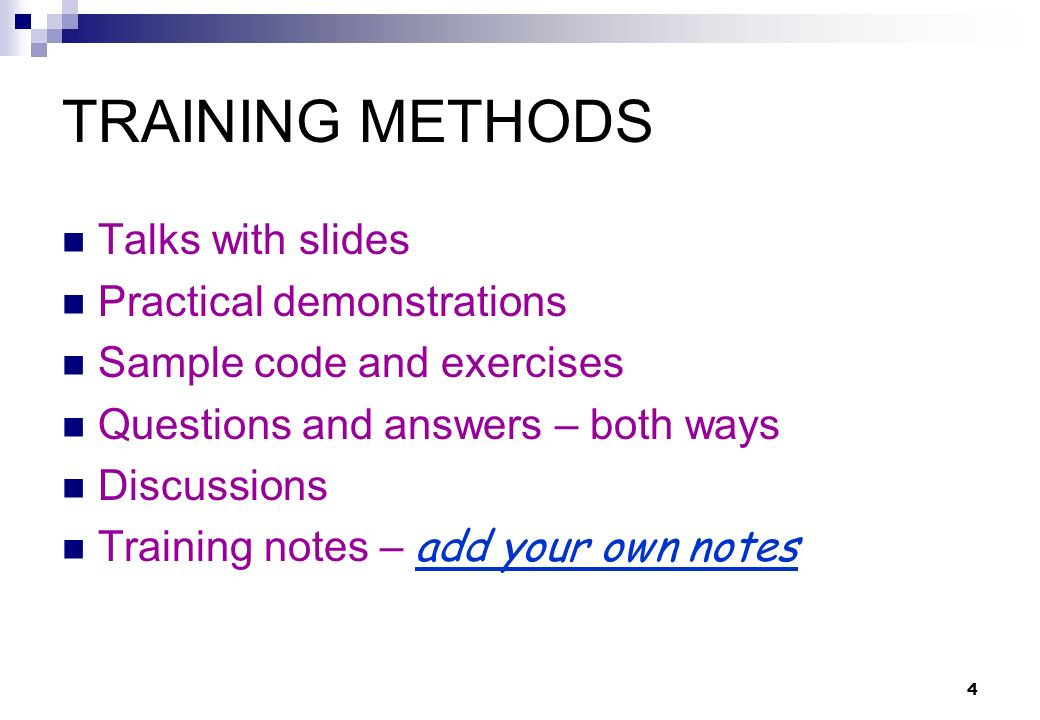 4 TRAINING METHODS Talks with slides Practical demonstrations Sample code and exercises Questions and answers – both ways Discussions Training notes – add your own notes