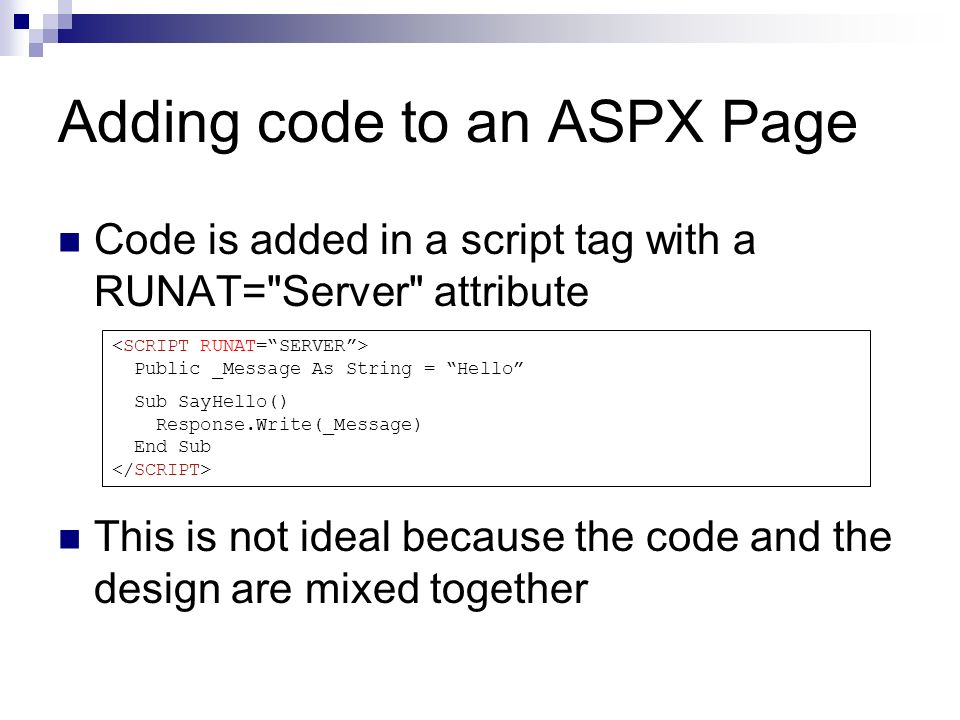 Adding code to an ASPX Page Code is added in a script tag with a RUNAT= Server attribute This is not ideal because the code and the design are mixed together Public _Message As String = Hello Sub SayHello() Response.Write(_Message) End Sub