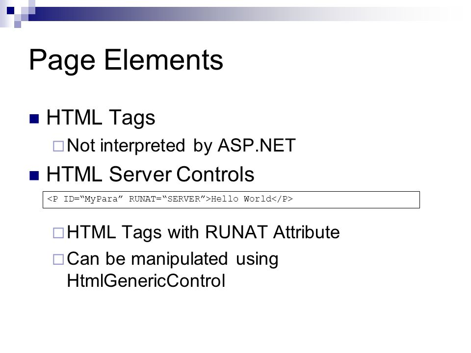 Page Elements HTML Tags Not interpreted by ASP.NET HTML Server Controls HTML Tags with RUNAT Attribute Can be manipulated using HtmlGenericControl Hello World