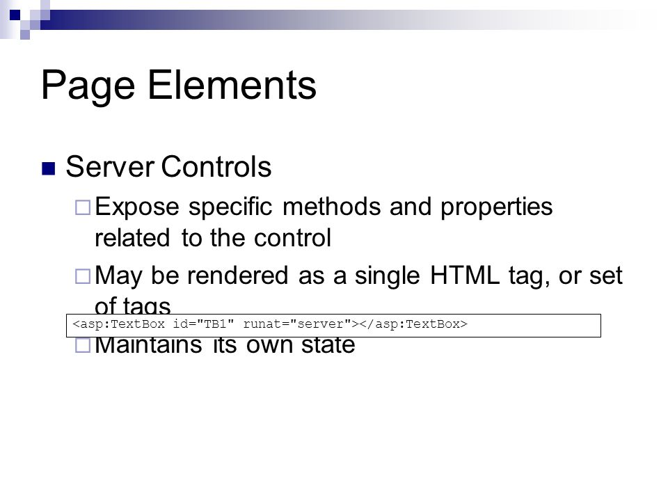 Page Elements Server Controls Expose specific methods and properties related to the control May be rendered as a single HTML tag, or set of tags Maintains its own state