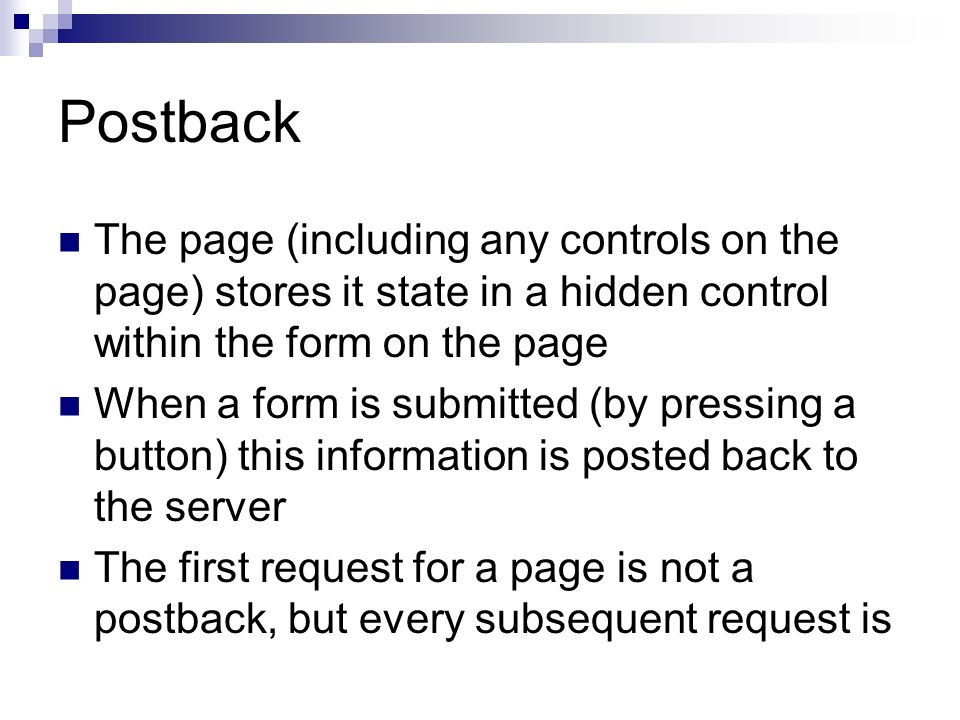 Postback The page (including any controls on the page) stores it state in a hidden control within the form on the page When a form is submitted (by pressing a button) this information is posted back to the server The first request for a page is not a postback, but every subsequent request is