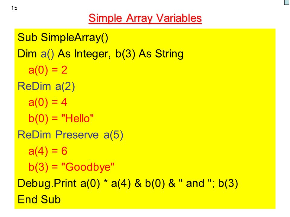 15 Simple Array Variables Sub SimpleArray() Dim a() As Integer, b(3) As String a(0) = 2 ReDim a(2) a(0) = 4 b(0) = Hello ReDim Preserve a(5) a(4) = 6 b(3) = Goodbye Debug.Print a(0) * a(4) & b(0) & and ; b(3) End Sub