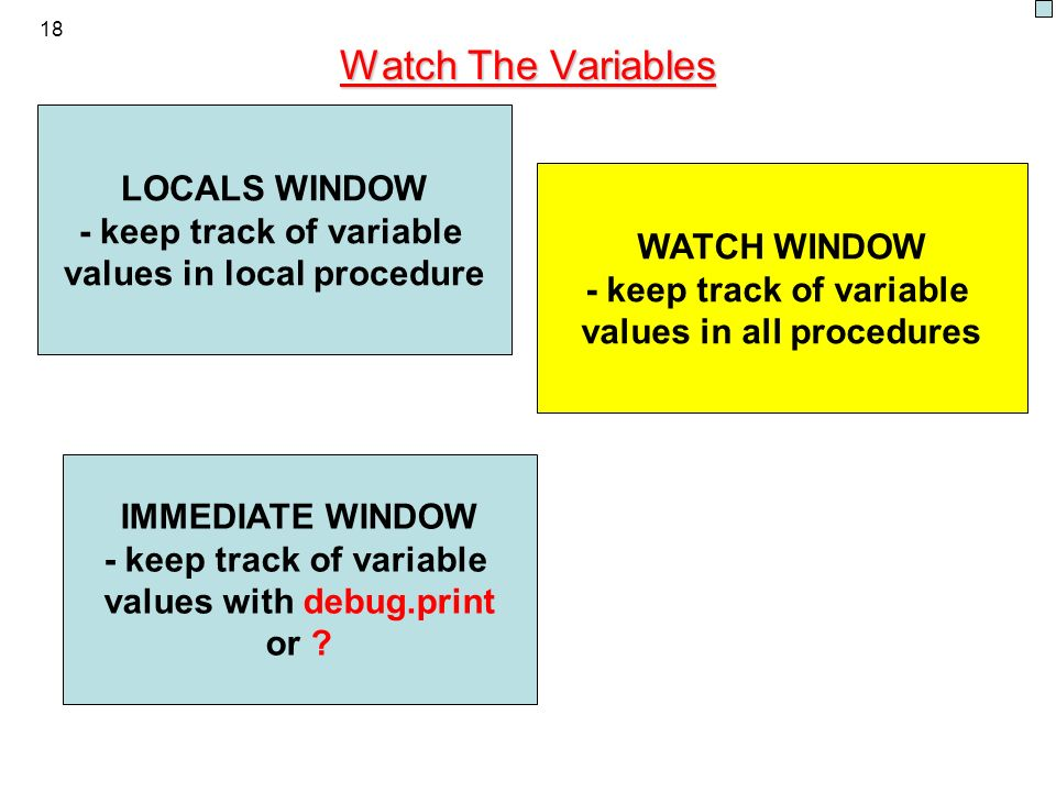 18 Watch The Variables LOCALS WINDOW - keep track of variable values in local procedure WATCH WINDOW - keep track of variable values in all procedures IMMEDIATE WINDOW - keep track of variable values with debug.print or
