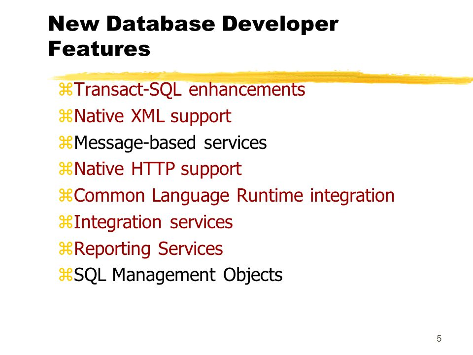 5 New Database Developer Features zTransact-SQL enhancements zNative XML support zMessage-based services zNative HTTP support zCommon Language Runtime integration zIntegration services zReporting Services zSQL Management Objects