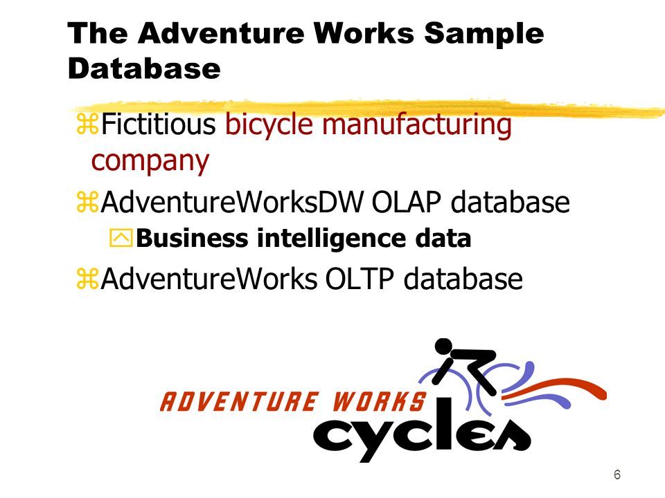 6 The Adventure Works Sample Database zFictitious bicycle manufacturing company zAdventureWorksDW OLAP database yBusiness intelligence data zAdventureWorks OLTP database