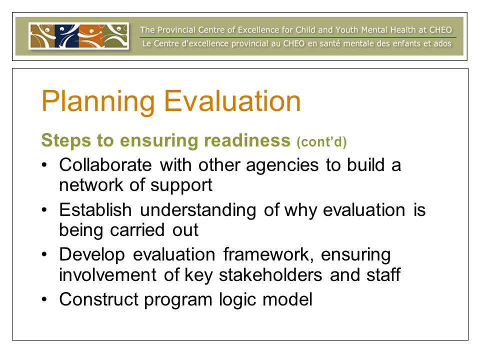 Planning Evaluation Steps to ensuring readiness (contd) Collaborate with other agencies to build a network of support Establish understanding of why evaluation is being carried out Develop evaluation framework, ensuring involvement of key stakeholders and staff Construct program logic model