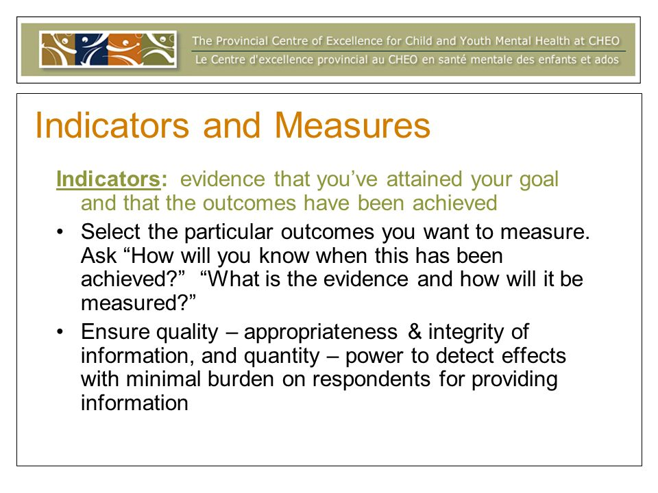 Indicators: evidence that youve attained your goal and that the outcomes have been achieved Select the particular outcomes you want to measure.