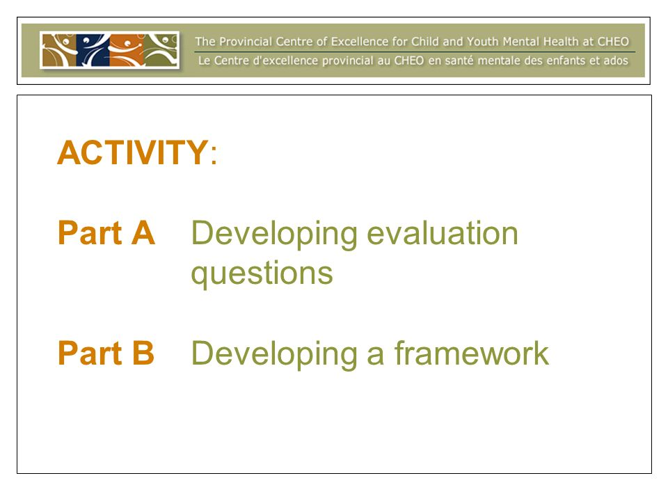 ACTIVITY: Part A Developing evaluation questions Part B Developing a framework