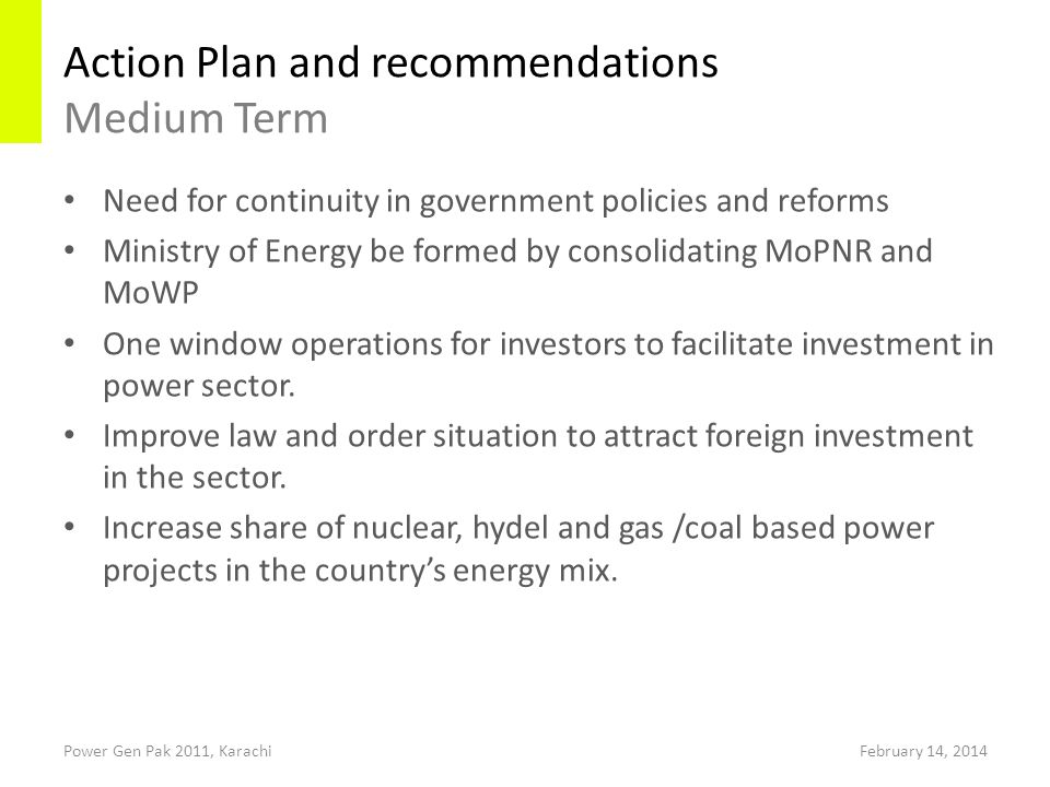 Action Plan and recommendations Medium Term Power Gen Pak 2011, Karachi Need for continuity in government policies and reforms Ministry of Energy be formed by consolidating MoPNR and MoWP One window operations for investors to facilitate investment in power sector.