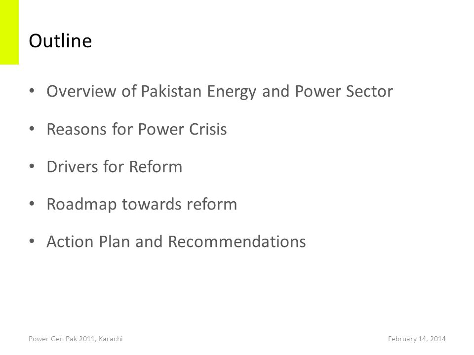 Outline Overview of Pakistan Energy and Power Sector Reasons for Power Crisis Drivers for Reform Roadmap towards reform Action Plan and Recommendations February 14, 2014Power Gen Pak 2011, Karachi