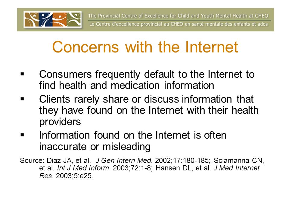 Concerns with the Internet Consumers frequently default to the Internet to find health and medication information Clients rarely share or discuss information that they have found on the Internet with their health providers Information found on the Internet is often inaccurate or misleading Source: Diaz JA, et al.
