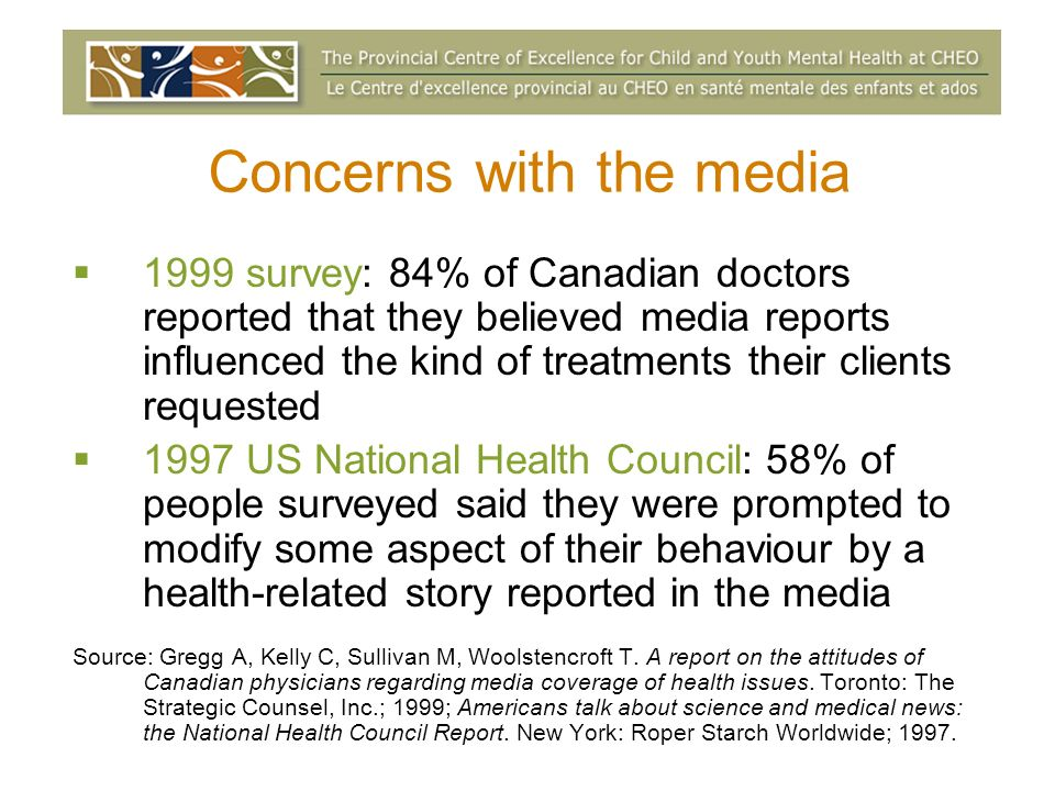 Concerns with the media 1999 survey: 84% of Canadian doctors reported that they believed media reports influenced the kind of treatments their clients requested 1997 US National Health Council: 58% of people surveyed said they were prompted to modify some aspect of their behaviour by a health-related story reported in the media Source: Gregg A, Kelly C, Sullivan M, Woolstencroft T.