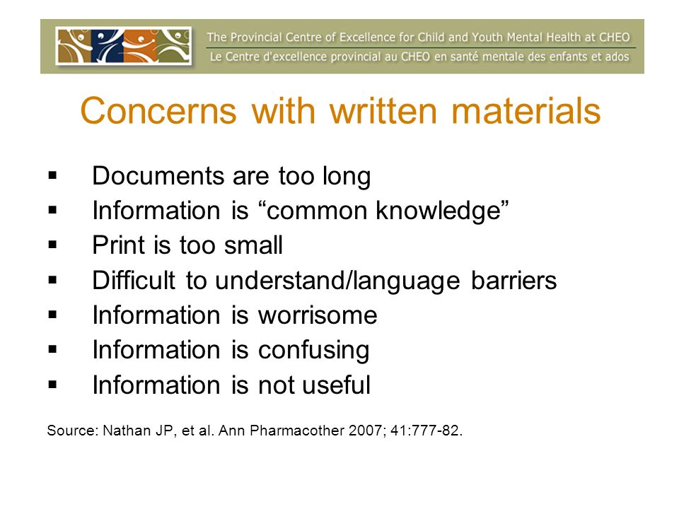 Concerns with written materials Documents are too long Information is common knowledge Print is too small Difficult to understand/language barriers Information is worrisome Information is confusing Information is not useful Source: Nathan JP, et al.