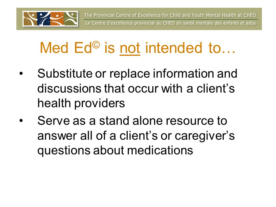Med Ed © is not intended to… Substitute or replace information and discussions that occur with a clients health providers Serve as a stand alone resource to answer all of a clients or caregivers questions about medications
